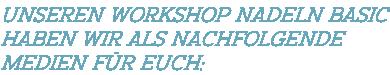 Unseren Workshop Nadeln BASIC haben wir als nachfolgende  Medien für Euch: