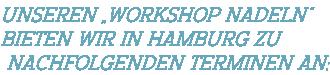 """Unseren """"Workshop Nadeln""""  bieten wir in Hamburg zu  nachfolgenden Terminen an:"""